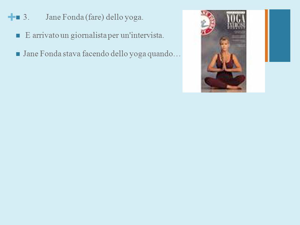 + 3.Jane Fonda (fare) dello yoga. E arrivato un giornalista per un'intervista. Jane Fonda stava facendo dello yoga quando…