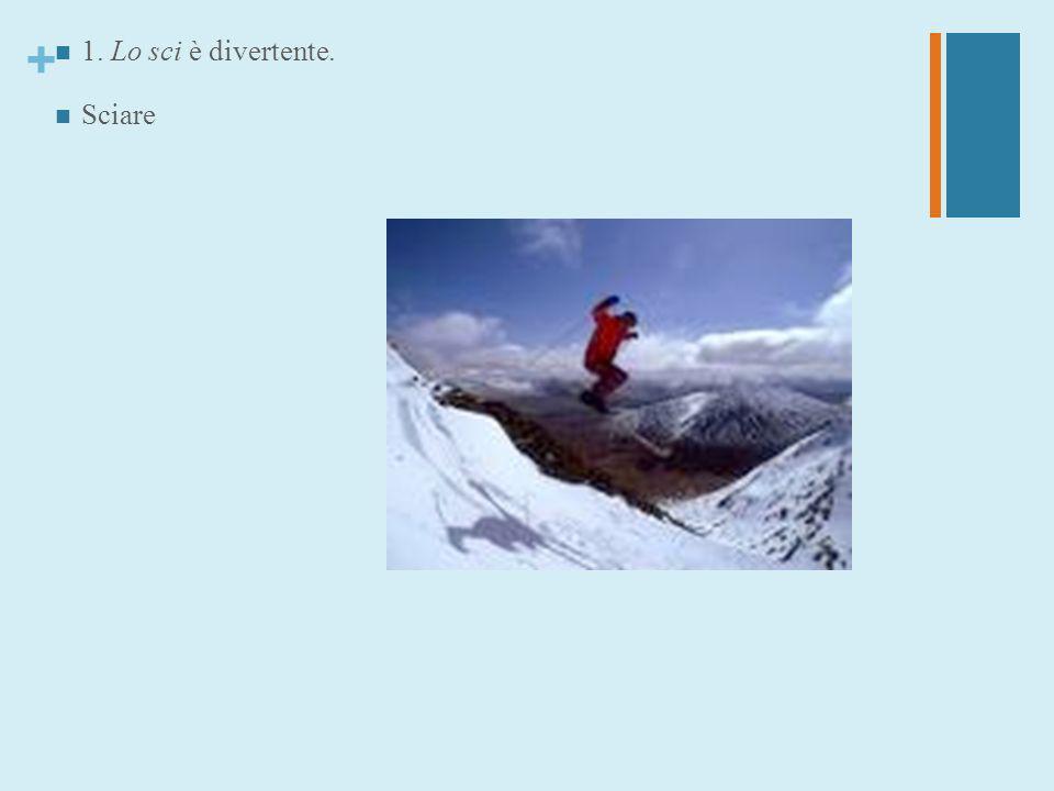 + 1. Lo sci è divertente. Sciare