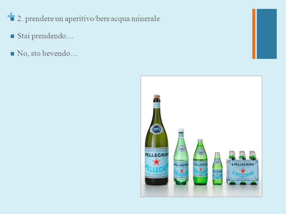 + 2. prendere un aperitivo/bere acqua minerale Stai prendendo… No, sto bevendo…