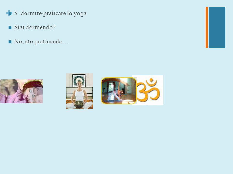 + 5. dormire/praticare lo yoga Stai dormendo? No, sto praticando…