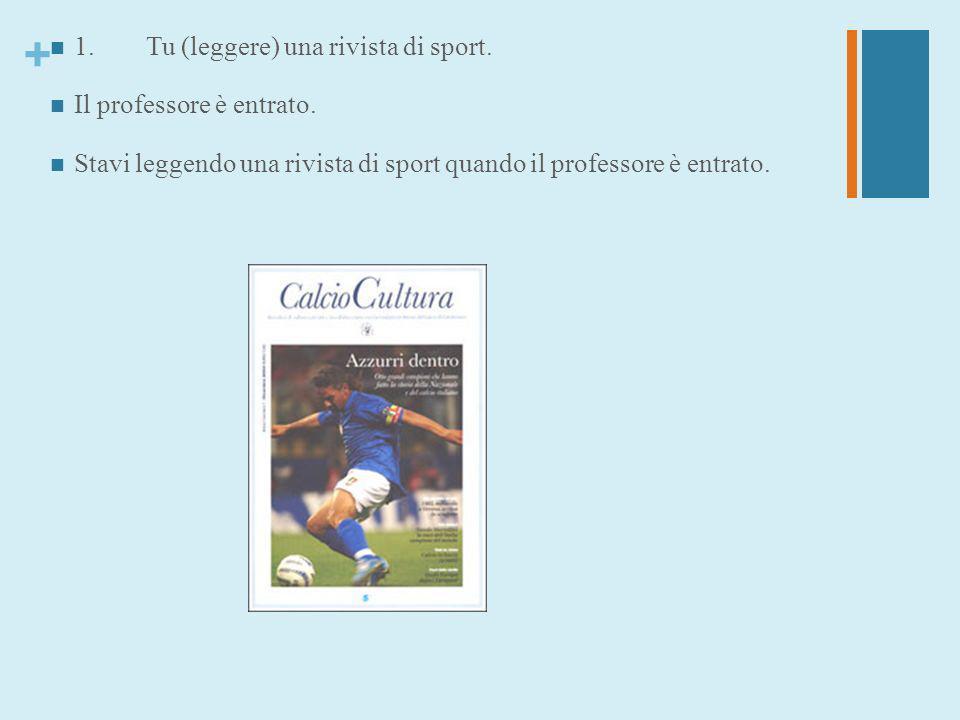 + 1.Tu (leggere) una rivista di sport. Il professore è entrato. Stavi leggendo una rivista di sport quando il professore è entrato.