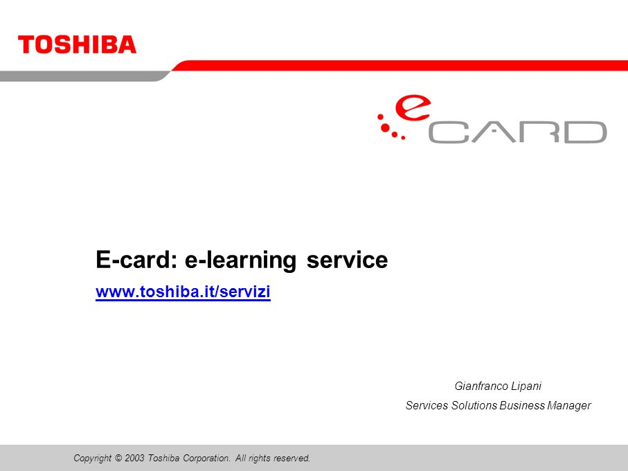 Copyright © 2003 Toshiba Corporation. All rights reserved. E-card: e-learning service www.toshiba.it/servizi Gianfranco Lipani Services Solutions Busi