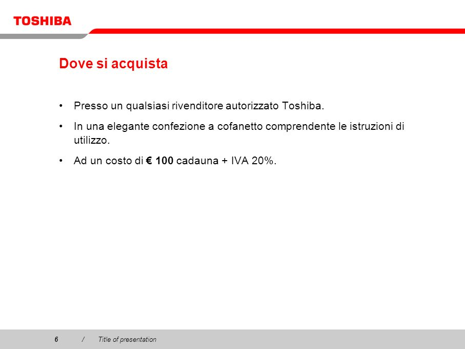 Copyright © 2003 Toshiba Corporation. All rights reserved. 6/Title of presentation6 Dove si acquista Presso un qualsiasi rivenditore autorizzato Toshi
