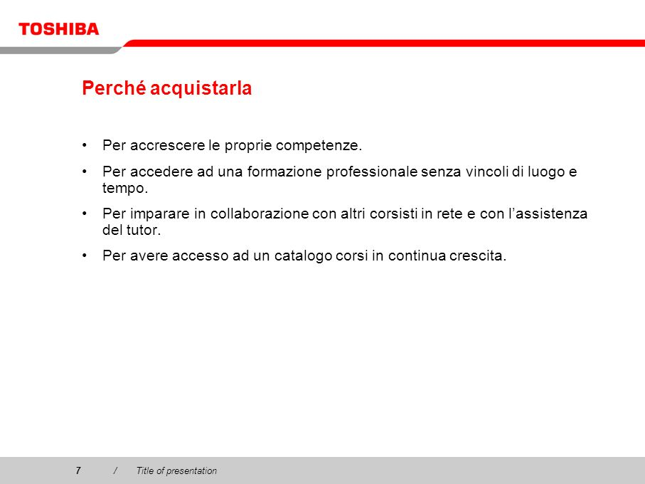 Copyright © 2003 Toshiba Corporation. All rights reserved. 7/Title of presentation7 Perché acquistarla Per accrescere le proprie competenze. Per acced