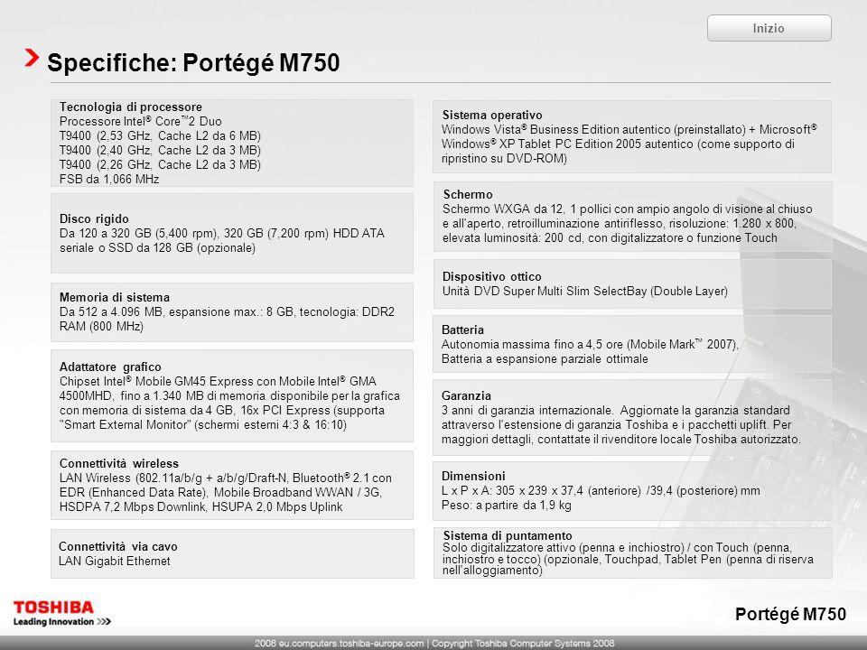 Specifiche: Portégé M750 Tecnologia di processore Processore Intel ® Core 2 Duo T9400 (2,53 GHz, Cache L2 da 6 MB) T9400 (2,40 GHz, Cache L2 da 3 MB)
