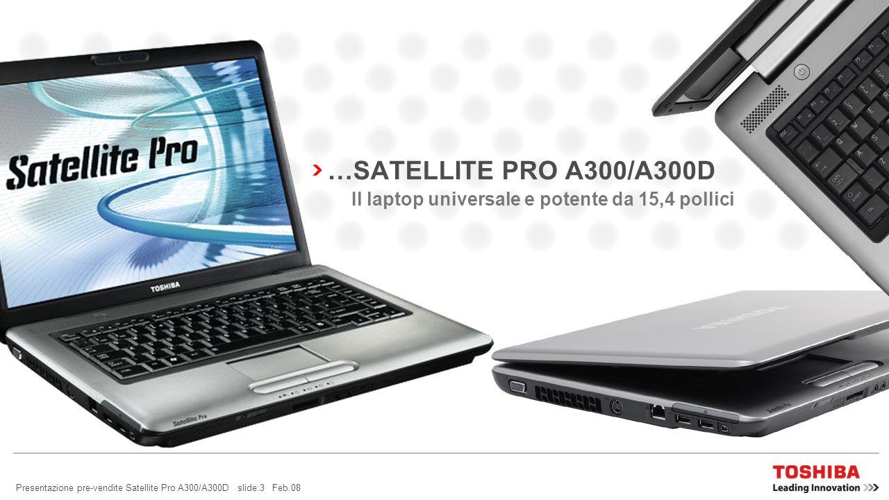 Presentazione pre-vendite Satellite Pro A300/A300D slide:2 Feb.08 CERCHIAMO PERSINO DI RENDERE IL ROTONDO PIÙ ROTONDO IL NUOVO… LEGGERO, PIÙ LEGGERO V