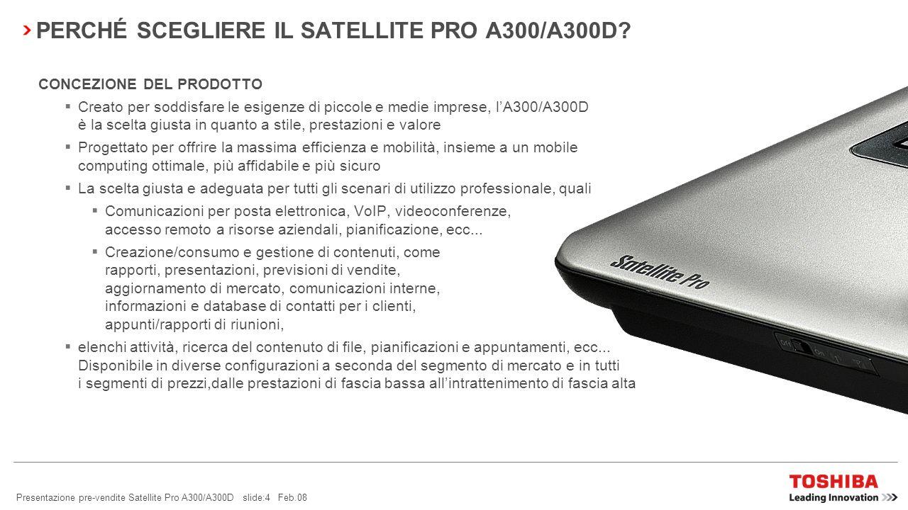 Presentazione pre-vendite Satellite Pro A300/A300D slide:14 Feb.08 SATELLITE PRO A300/A300D – LEADER DELLINNOVAZIONE TOSHIBA EASYGUARD TECNOLOGIA LEADERIL MIGLIOR DESIGN