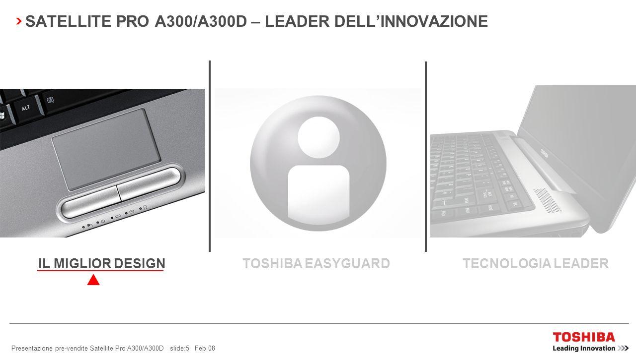 Presentazione pre-vendite Satellite Pro A300/A300D slide:5 Feb.08 SATELLITE PRO A300/A300D – LEADER DELLINNOVAZIONE TOSHIBA EASYGUARD TECNOLOGIA LEADERIL MIGLIOR DESIGN