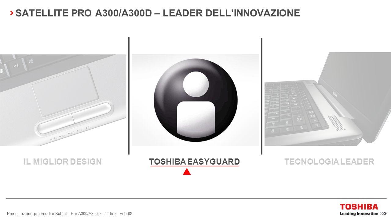Presentazione pre-vendite Satellite Pro A300/A300D slide:7 Feb.08 SATELLITE PRO A300/A300D – LEADER DELLINNOVAZIONE TOSHIBA EASYGUARD TECNOLOGIA LEADERIL MIGLIOR DESIGN