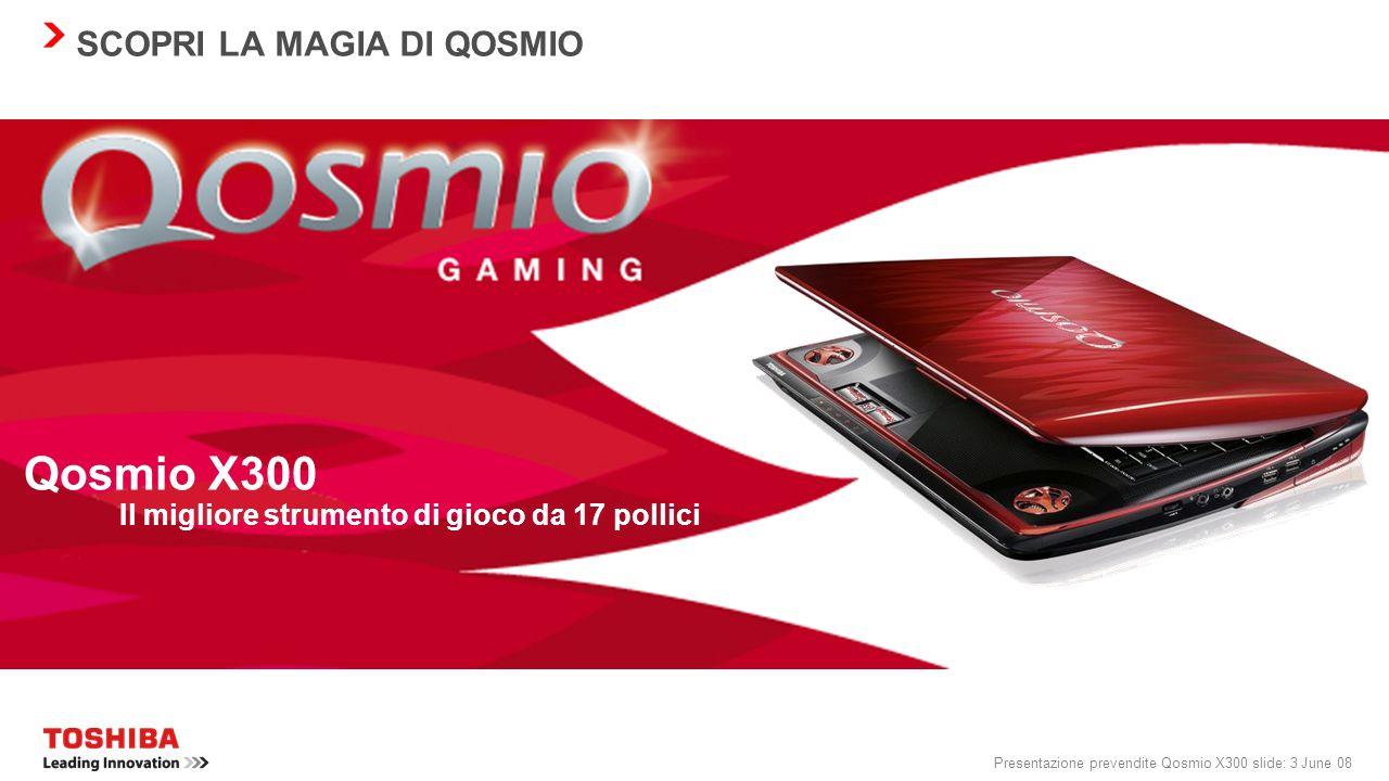Presentazione prevendite Qosmio X300 slide: 23 June 08 QOSMIO X300: TECNOLOGIA D AVANGUARDIA Schermo Possibilità di scelta tra 2 schermi Toshiba TruBrite ® ad elevata luminosità WSXGA+ CSV da 17 pollici (1.680 x 1.050) WXGA+ CSV da 17 pollici (1.440 x 900)