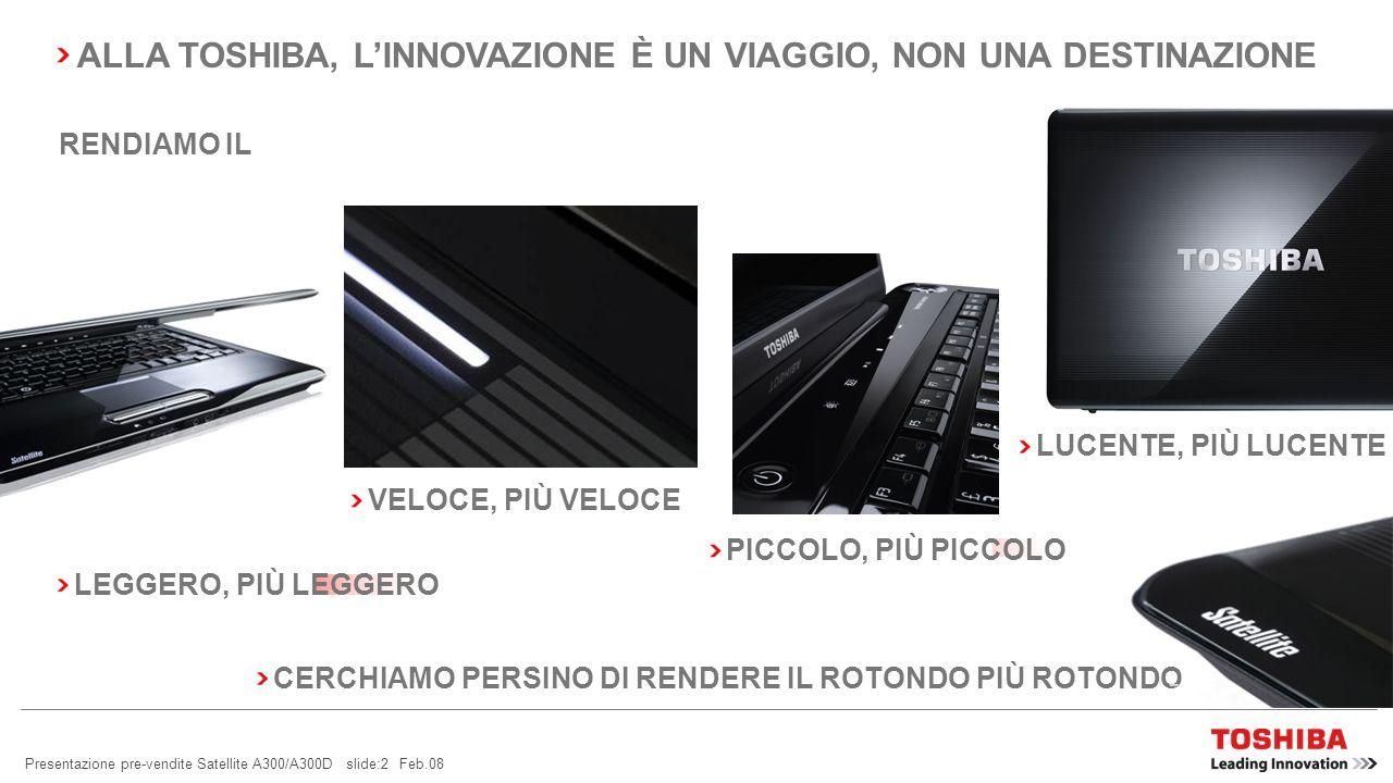 Presentazione pre-vendite Satellite A300/A300D slide:2 Feb.08 PICCOLO, PIÙ PICCOLO VELOCE, PIÙ VELOCE LEGGERO, PIÙ LEGGERO LUCENTE, PIÙ LUCENTE CERCHIAMO PERSINO DI RENDERE IL ROTONDO PIÙ ROTONDO RENDIAMO IL ALLA TOSHIBA, LINNOVAZIONE È UN VIAGGIO, NON UNA DESTINAZIONE