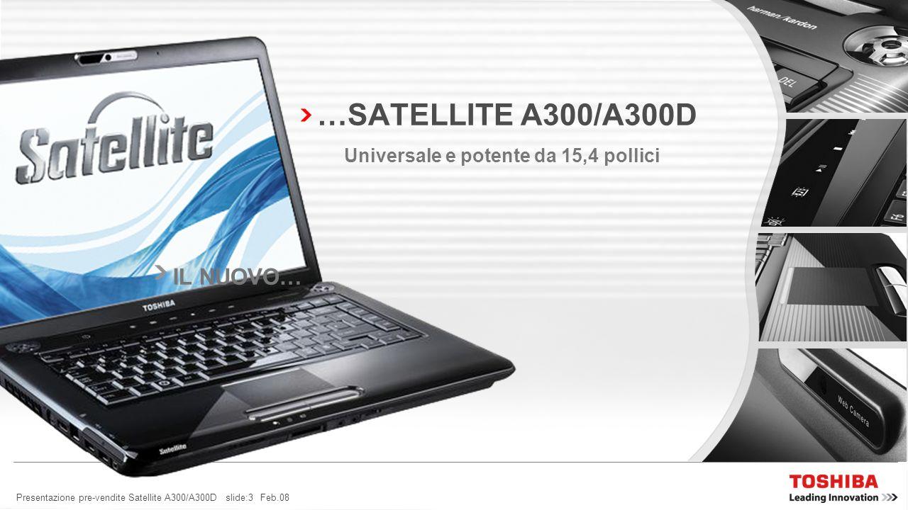 Presentazione pre-vendite Satellite A300/A300D slide:13 Feb.08 SATELLITE A300/A300D – LEADER DELLINNOVAZIONE TOSHIBA EASYMEDIA TECNOLOGIA LEADERIL MIGLIOR DESIGN