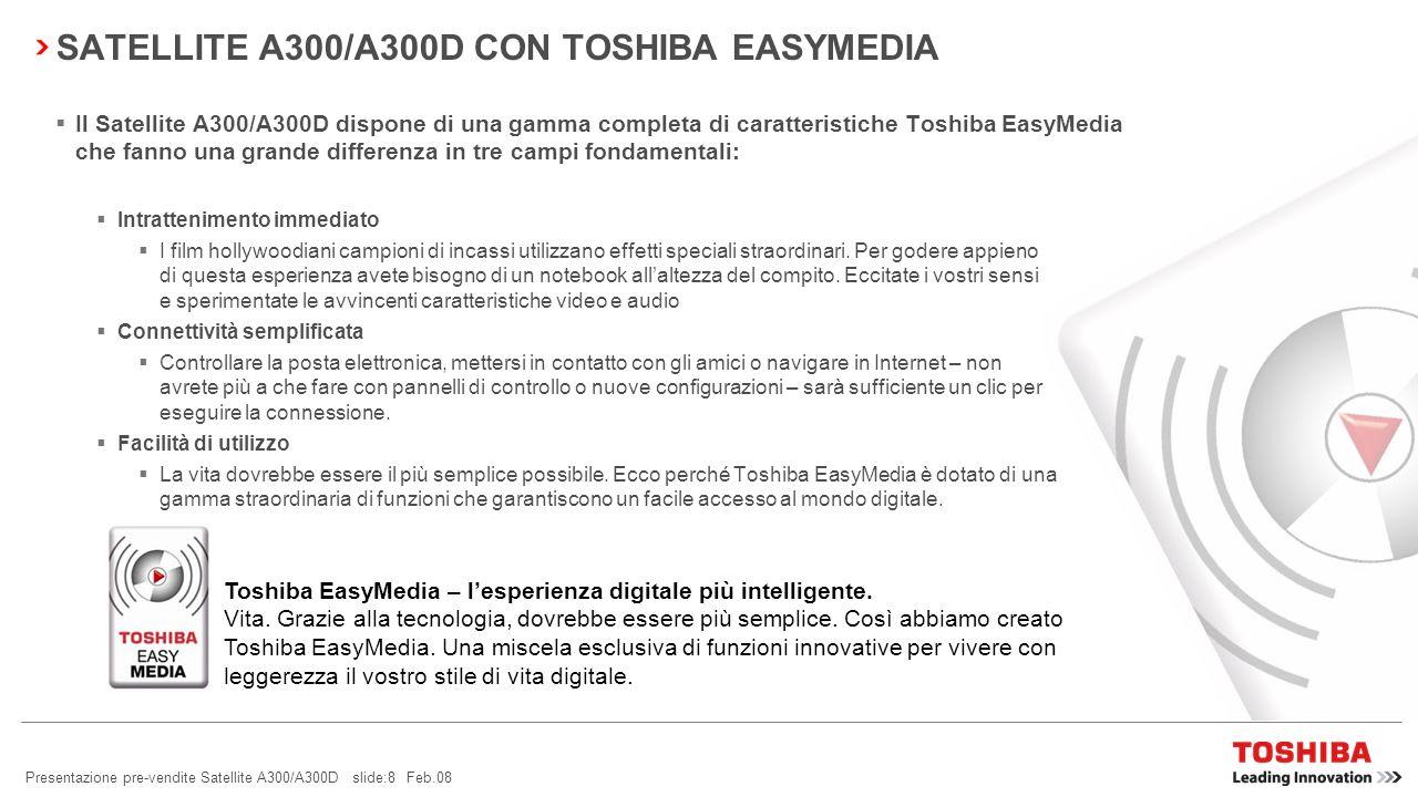 Presentazione pre-vendite Satellite A300/A300D slide:8 Feb.08 Il Satellite A300/A300D dispone di una gamma completa di caratteristiche Toshiba EasyMedia che fanno una grande differenza in tre campi fondamentali: Intrattenimento immediato I film hollywoodiani campioni di incassi utilizzano effetti speciali straordinari.