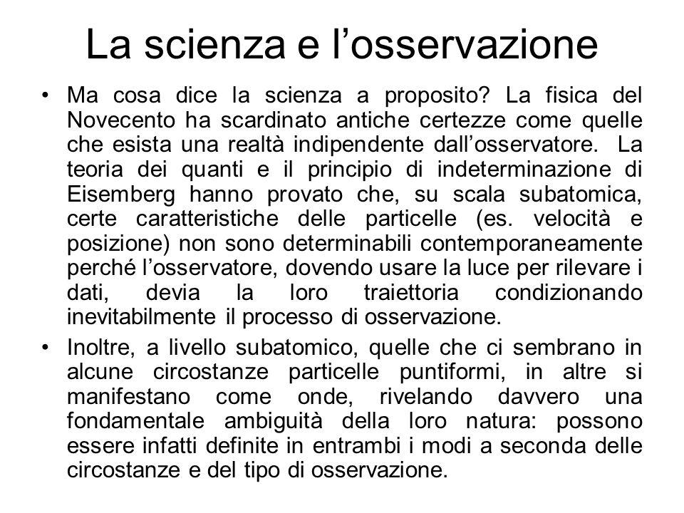La scienza e losservazione Ma cosa dice la scienza a proposito? La fisica del Novecento ha scardinato antiche certezze come quelle che esista una real