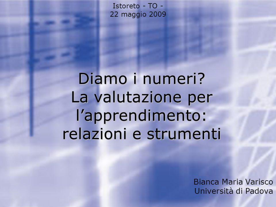 Diamo i numeri? La valutazione per lapprendimento: relazioni e strumenti Istoreto - TO - 22 maggio 2009 Bianca Maria Varisco Università di Padova