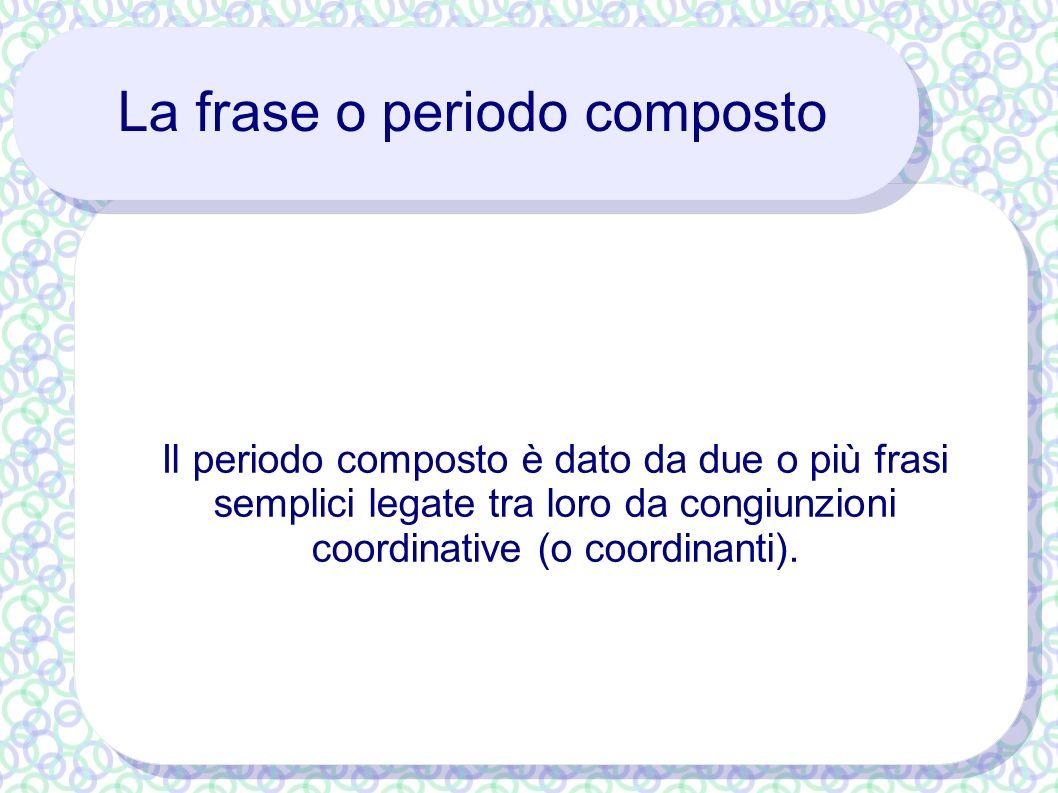 La frase o periodo composto Il periodo composto è dato da due o più frasi semplici legate tra loro da congiunzioni coordinative (o coordinanti).