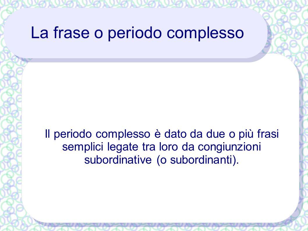 La frase o periodo complesso Il periodo complesso è dato da due o più frasi semplici legate tra loro da congiunzioni subordinative (o subordinanti).