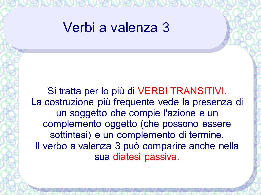 Verbi a valenza 3 Si tratta per lo più di VERBI TRANSITIVI. La costruzione più frequente vede la presenza di un soggetto che compie l'azione e un comp