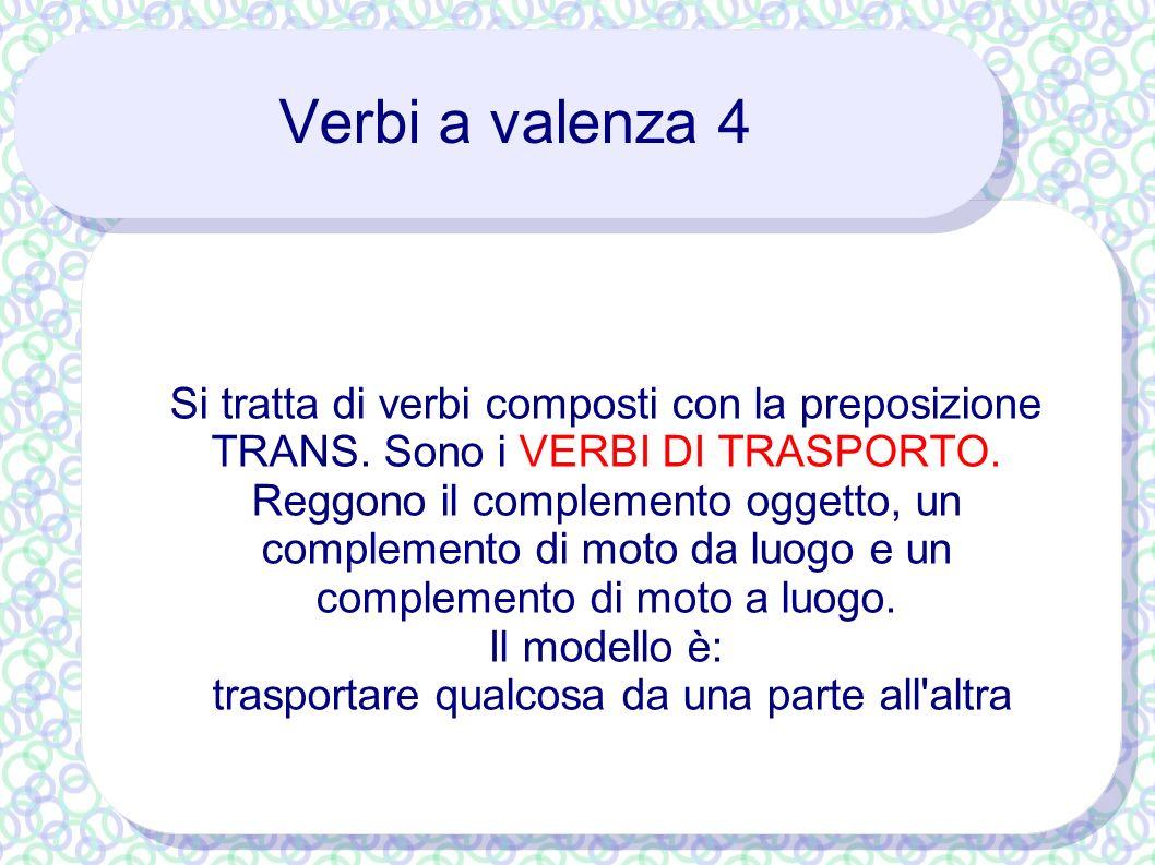 Verbi a valenza 4 Si tratta di verbi composti con la preposizione TRANS. Sono i VERBI DI TRASPORTO. Reggono il complemento oggetto, un complemento di