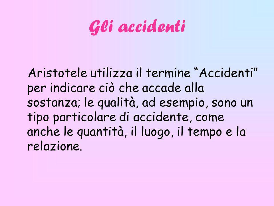 Gli accidenti Aristotele utilizza il termine Accidenti per indicare ciò che accade alla sostanza; le qualità, ad esempio, sono un tipo particolare di