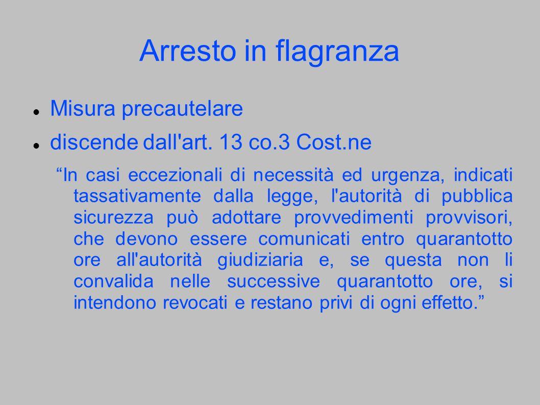 Arresto in flagranza Misura precautelare discende dall'art. 13 co.3 Cost.ne In casi eccezionali di necessità ed urgenza, indicati tassativamente dalla