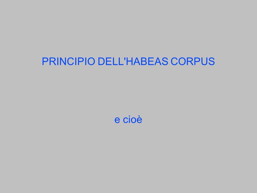 PRINCIPIO DELL'HABEAS CORPUS e cioè