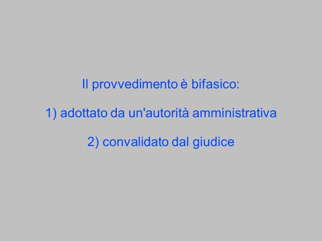 Il provvedimento è bifasico: 1) adottato da un'autorità amministrativa 2) convalidato dal giudice
