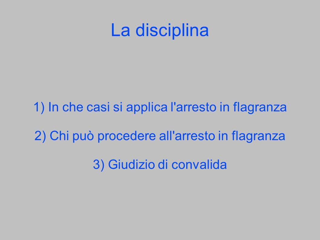 La disciplina 1) In che casi si applica l'arresto in flagranza 2) Chi può procedere all'arresto in flagranza 3) Giudizio di convalida