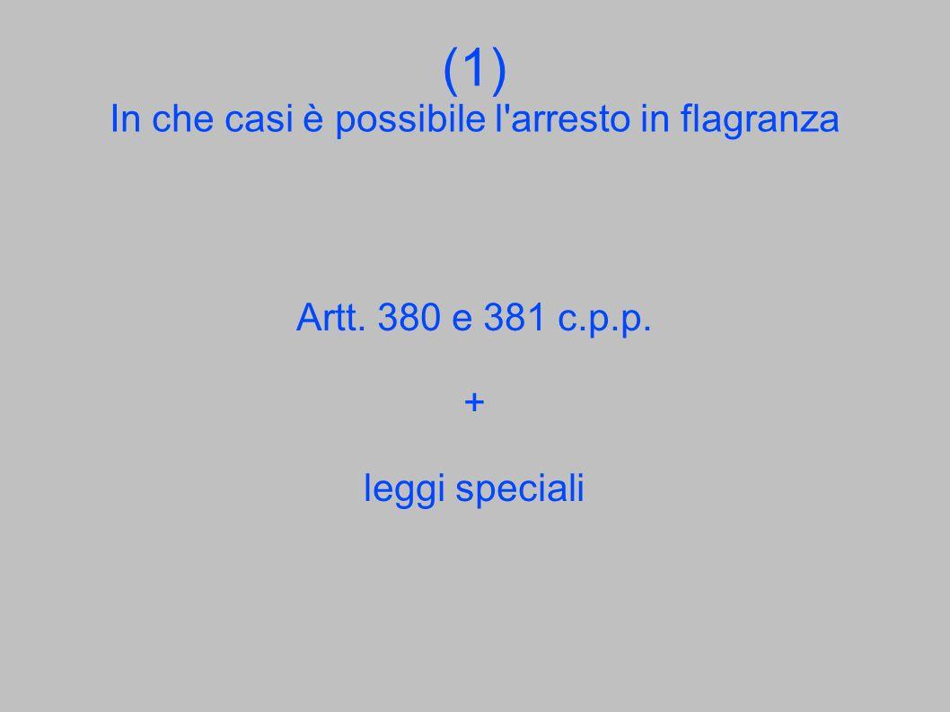 (1) In che casi è possibile l'arresto in flagranza Artt. 380 e 381 c.p.p. + leggi speciali