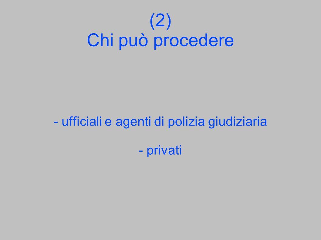 (2) Chi può procedere - ufficiali e agenti di polizia giudiziaria - privati