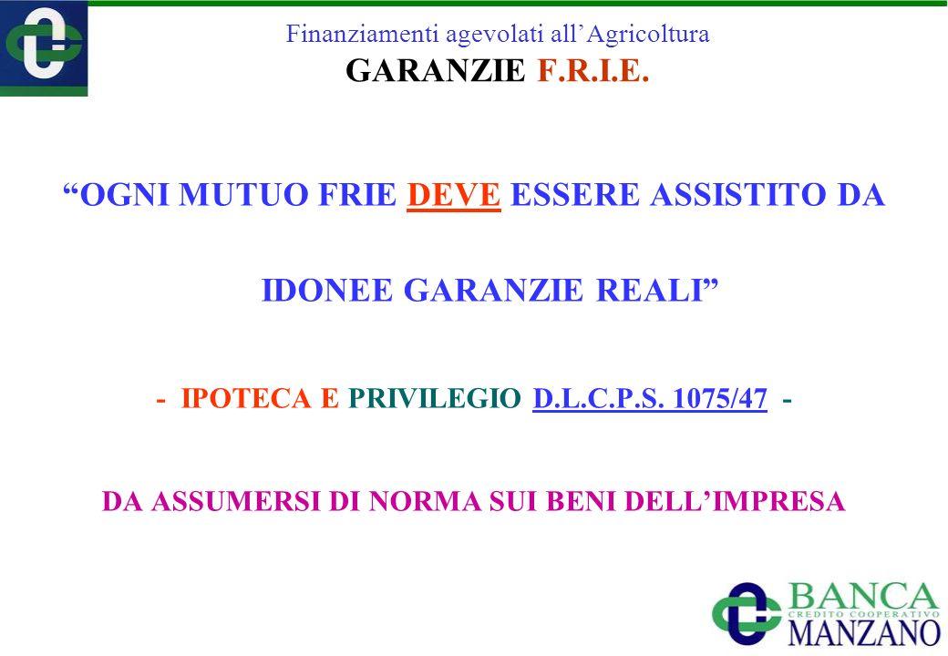Finanziamenti agevolati allAgricoltura GARANZIE F.R.I.E. OGNI MUTUO FRIE DEVE ESSERE ASSISTITO DA IDONEE GARANZIE REALI - IPOTECA E PRIVILEGIO D.L.C.P