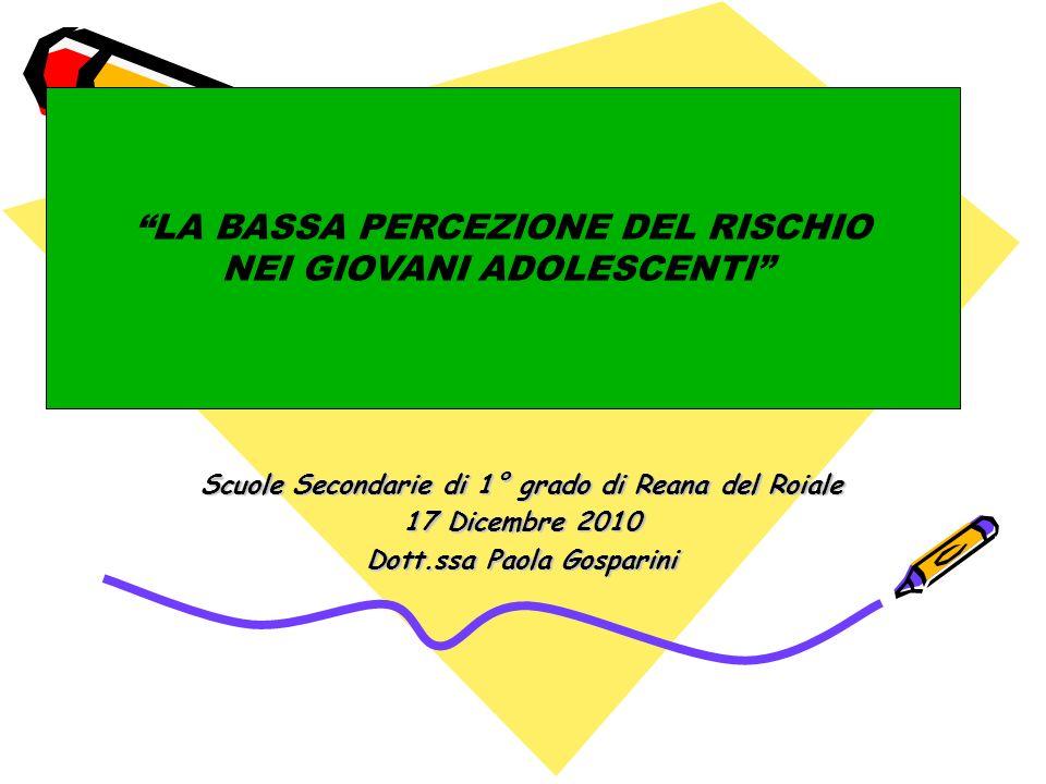 Scuole Secondarie di 1° grado di Reana del Roiale 17 Dicembre 2010 Dott.ssa Paola Gosparini LA BASSA PERCEZIONE DEL RISCHIO NEI GIOVANI ADOLESCENTI