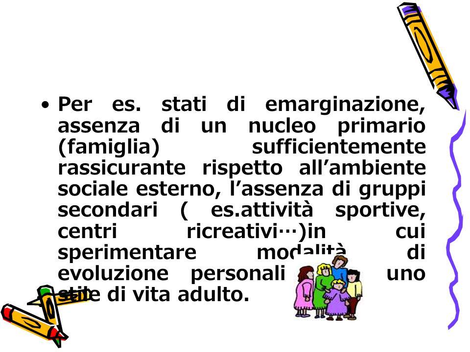 Per es. stati di emarginazione, assenza di un nucleo primario (famiglia) sufficientemente rassicurante rispetto allambiente sociale esterno, lassenza