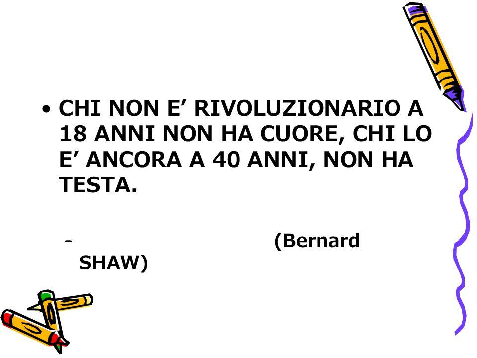 CHI NON E RIVOLUZIONARIO A 18 ANNI NON HA CUORE, CHI LO E ANCORA A 40 ANNI, NON HA TESTA. – (Bernard SHAW)