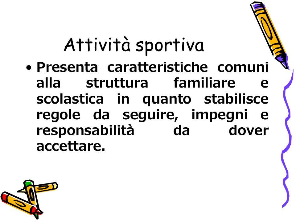 Attività sportiva Presenta caratteristiche comuni alla struttura familiare e scolastica in quanto stabilisce regole da seguire, impegni e responsabili