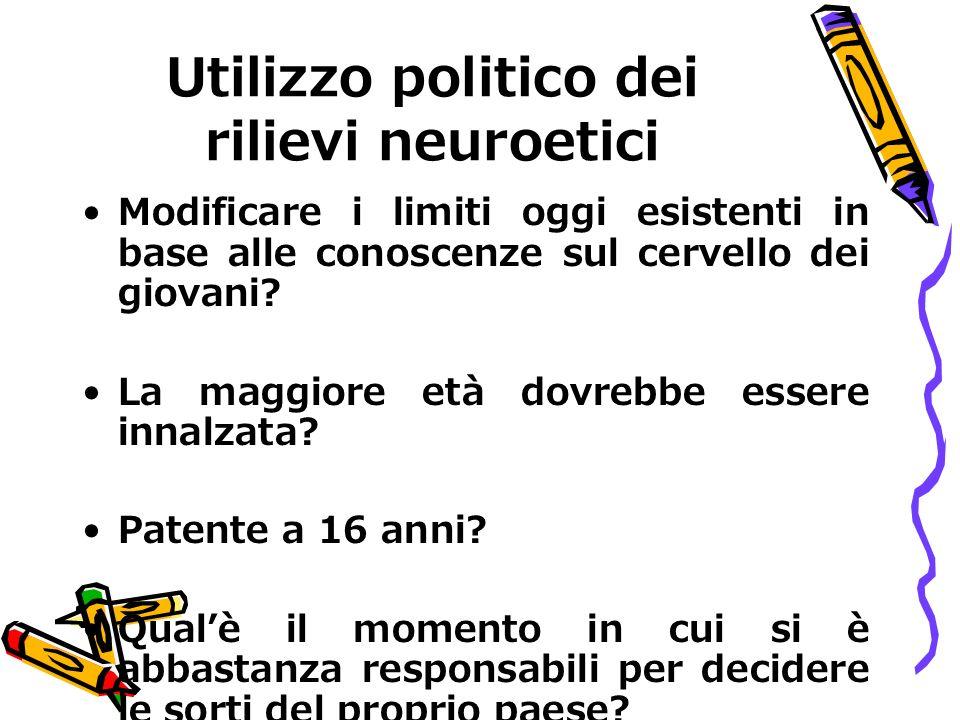 Utilizzo politico dei rilievi neuroetici Modificare i limiti oggi esistenti in base alle conoscenze sul cervello dei giovani? La maggiore età dovrebbe