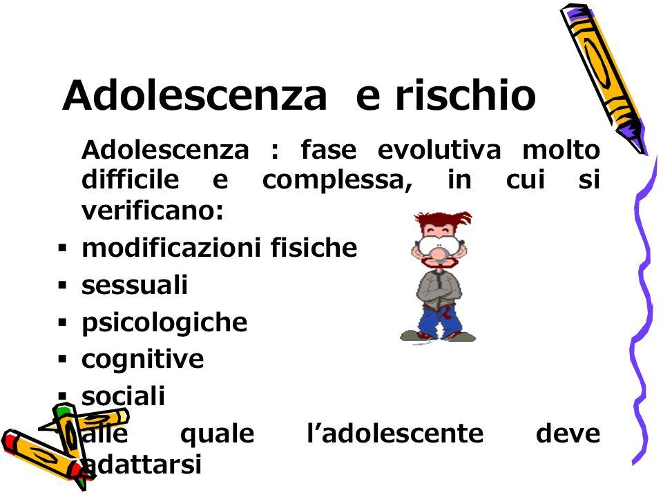 Adolescenza e rischio Adolescenza : fase evolutiva molto difficile e complessa, in cui si verificano: modificazioni fisiche sessuali psicologiche cogn