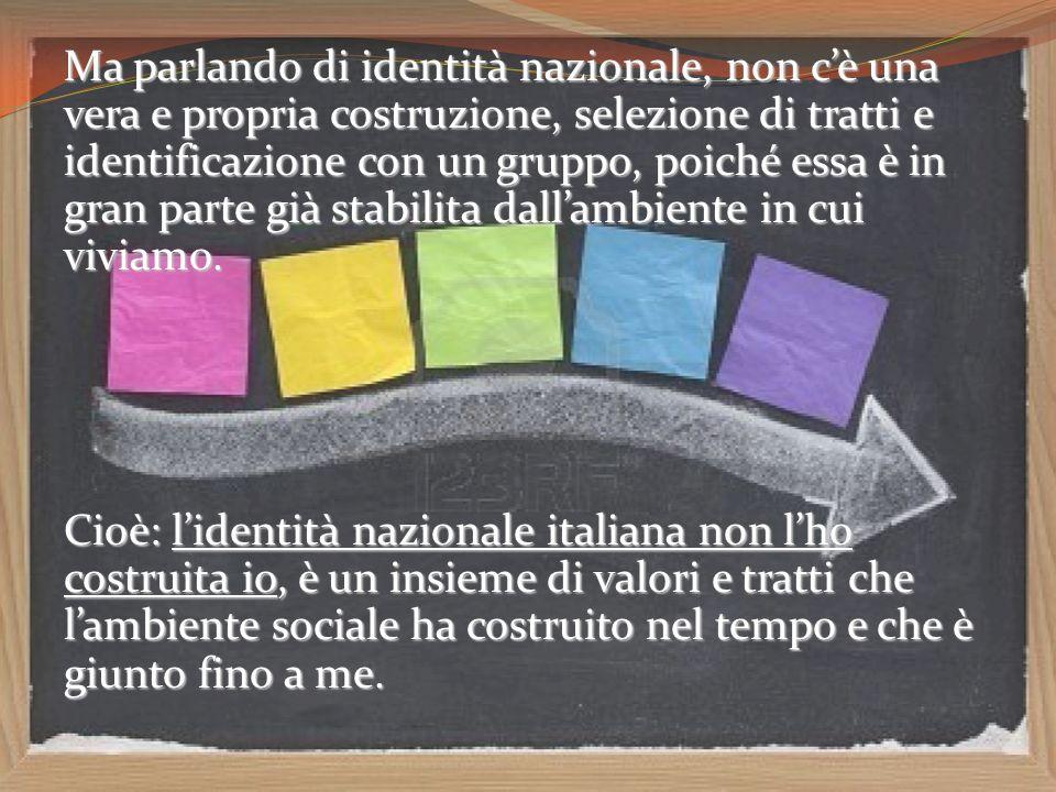 Ma parlando di identità nazionale, non cè una vera e propria costruzione, selezione di tratti e identificazione con un gruppo, poiché essa è in gran p