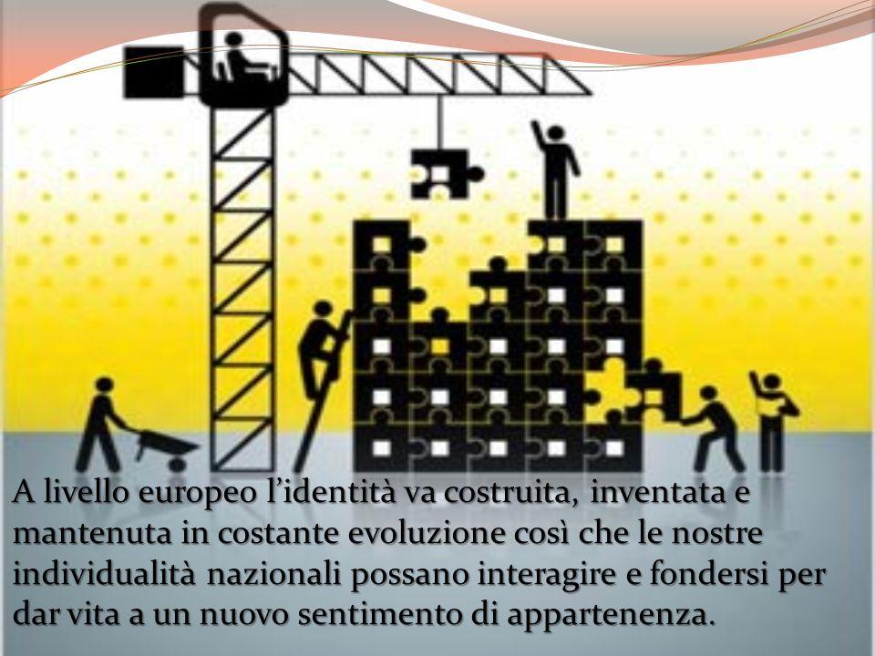 A livello europeo lidentità va costruita, inventata e mantenuta in costante evoluzione così che le nostre individualità nazionali possano interagire e