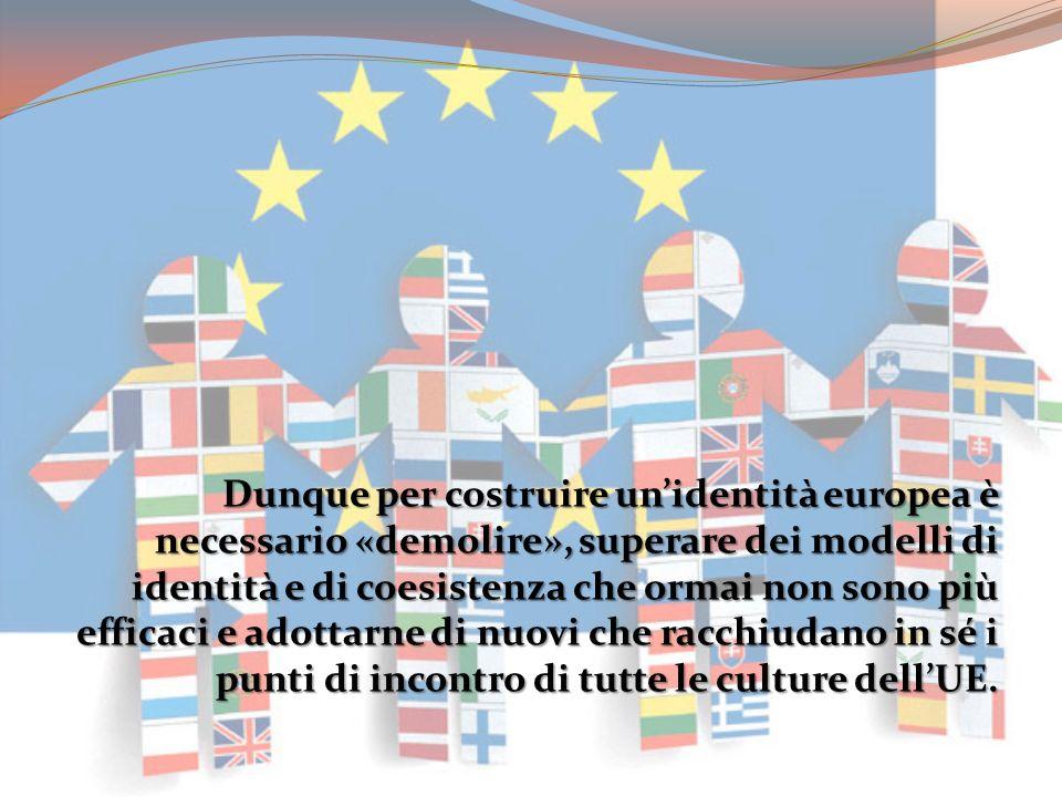 Dunque per costruire unidentità europea è necessario «demolire», superare dei modelli di identità e di coesistenza che ormai non sono più efficaci e a