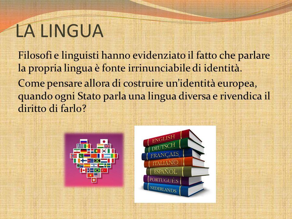 LA LINGUA Filosofi e linguisti hanno evidenziato il fatto che parlare la propria lingua è fonte irrinunciabile di identità. Come pensare allora di cos