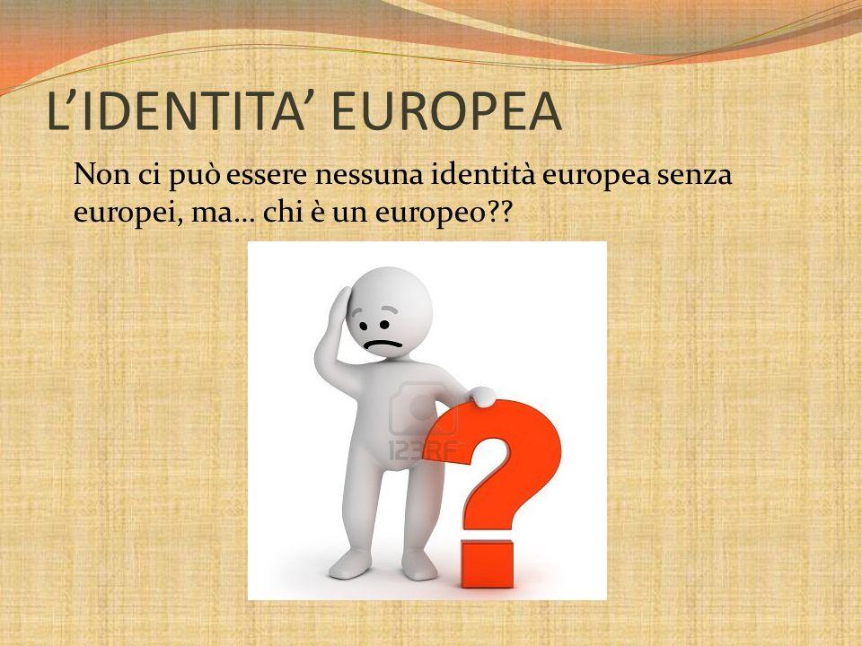 LIDENTITA EUROPEA Non ci può essere nessuna identità europea senza europei, ma… chi è un europeo??