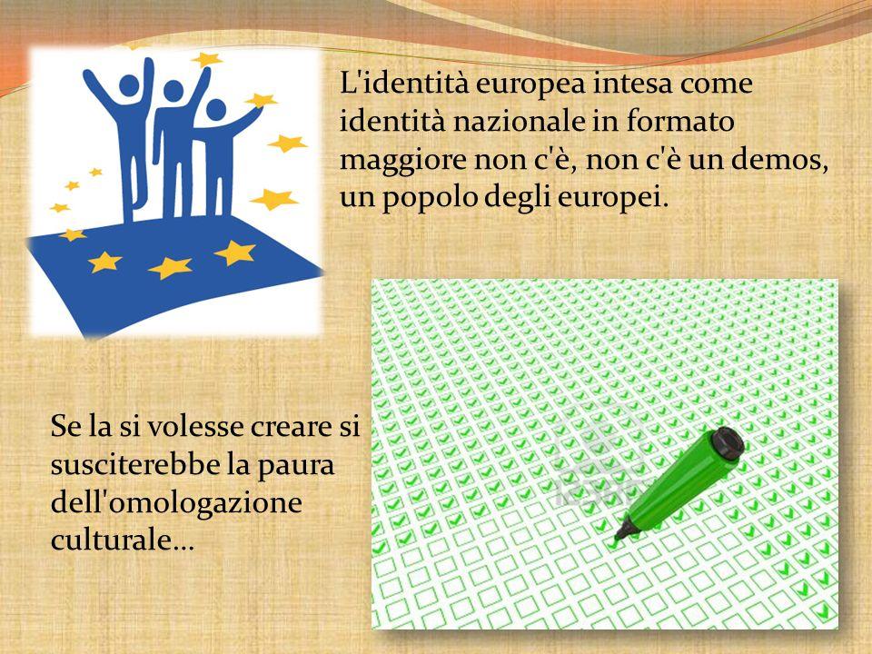 L'identità europea intesa come identità nazionale in formato maggiore non c'è, non c'è un demos, un popolo degli europei. Se la si volesse creare si s