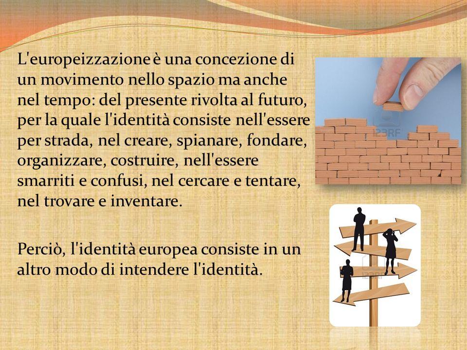 L'europeizzazione è una concezione di un movimento nello spazio ma anche nel tempo: del presente rivolta al futuro, per la quale l'identità consiste n