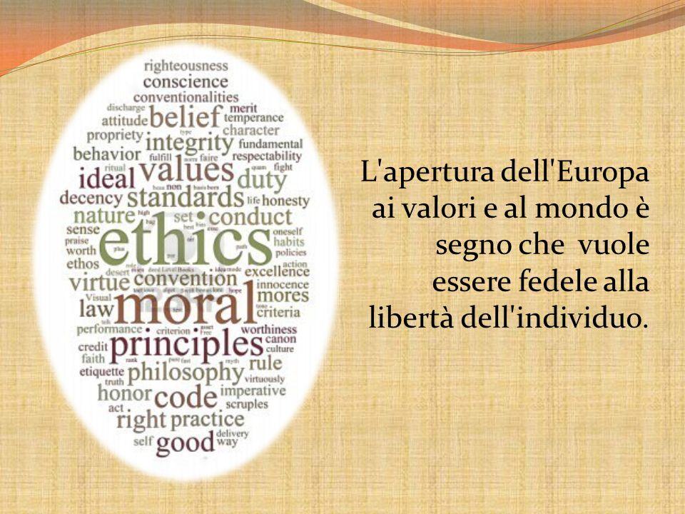 L'apertura dell'Europa ai valori e al mondo è segno che vuole essere fedele alla libertà dell'individuo.