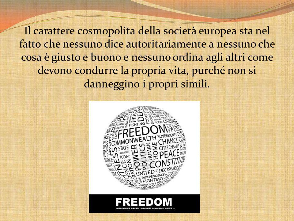 Il carattere cosmopolita della società europea sta nel fatto che nessuno dice autoritariamente a nessuno che cosa è giusto e buono e nessuno ordina ag
