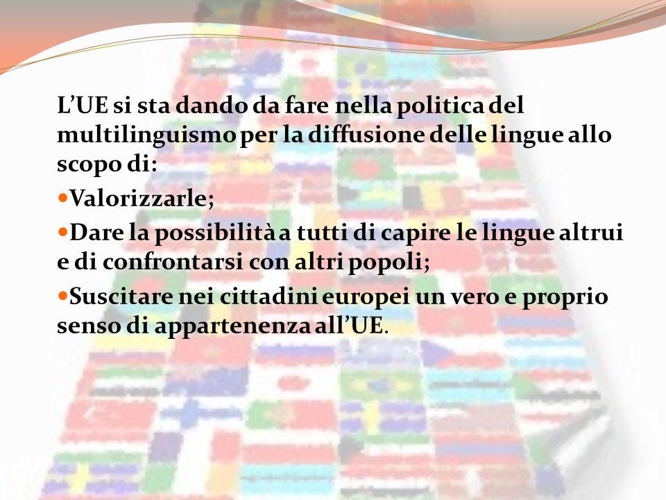 LUE si sta dando da fare nella politica del multilinguismo per la diffusione delle lingue allo scopo di: Valorizzarle; Dare la possibilità a tutti di