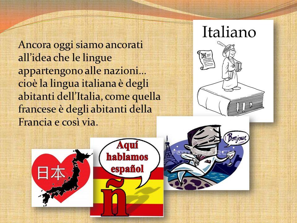 Ancora oggi siamo ancorati allidea che le lingue appartengono alle nazioni… cioè la lingua italiana è degli abitanti dellItalia, come quella francese