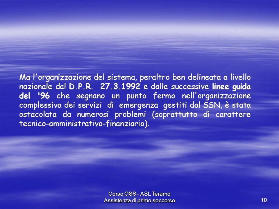 Corso OSS - ASL Teramo Assistenza di primo soccorso10 Ma l'organizzazione del sistema, peraltro ben delineata a livello nazionale dal D.P.R. 27.3.1992