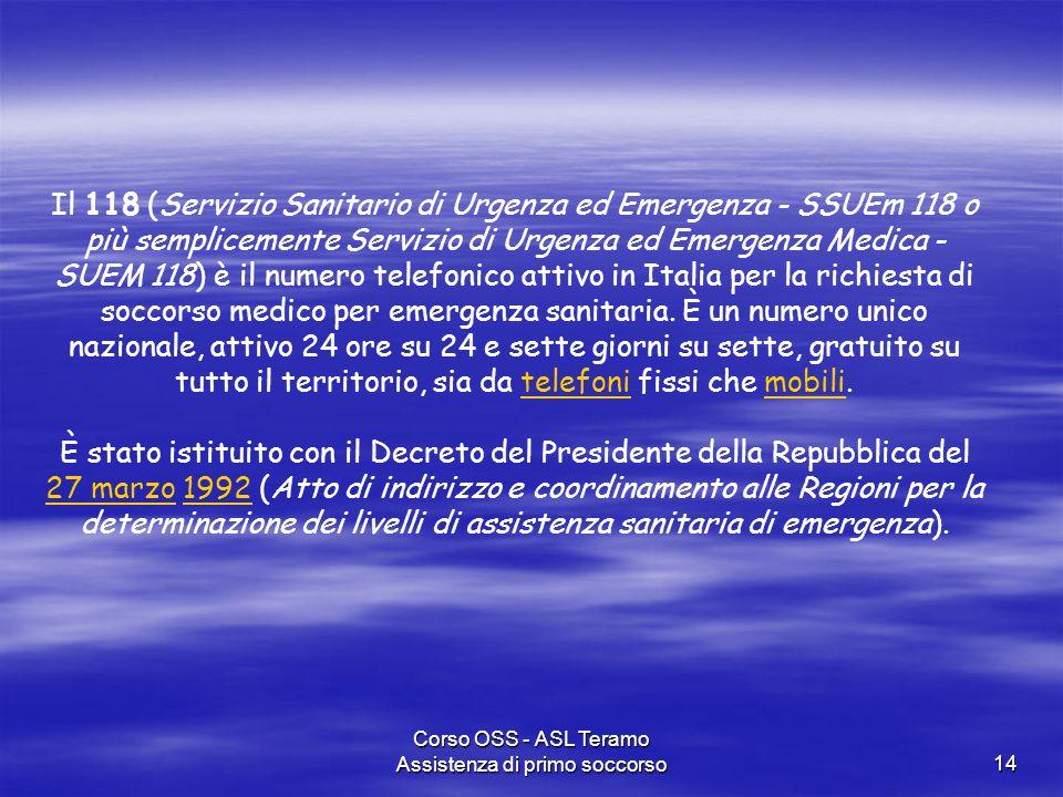 Corso OSS - ASL Teramo Assistenza di primo soccorso14 Il 118 (Servizio Sanitario di Urgenza ed Emergenza - SSUEm 118 o più semplicemente Servizio di U